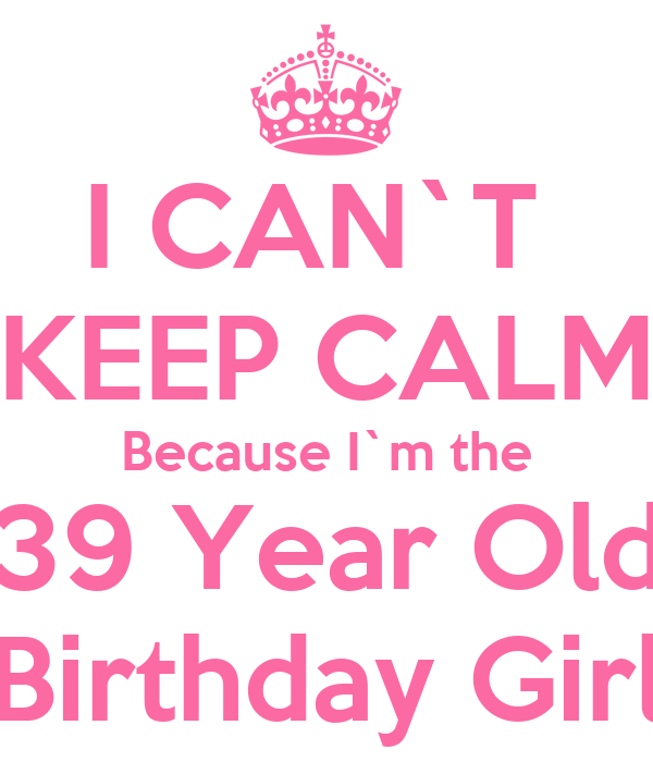i can t keep calm because i m the 39 year old birthday girl poster