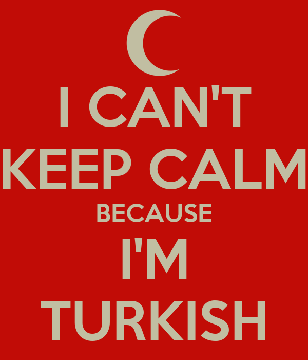 I CAN'T KEEP CALM BECAUSE I'M TURKISH