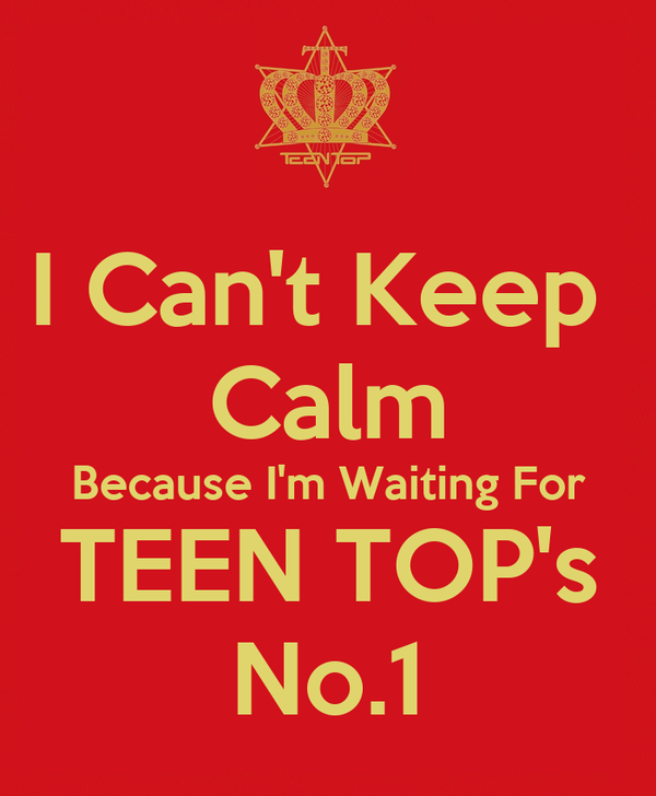 I Can't Keep  Calm Because I'm Waiting For TEEN TOP's No.1