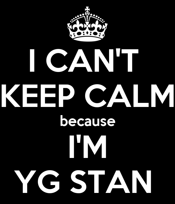 I CAN'T  KEEP CALM because I'M YG STAN