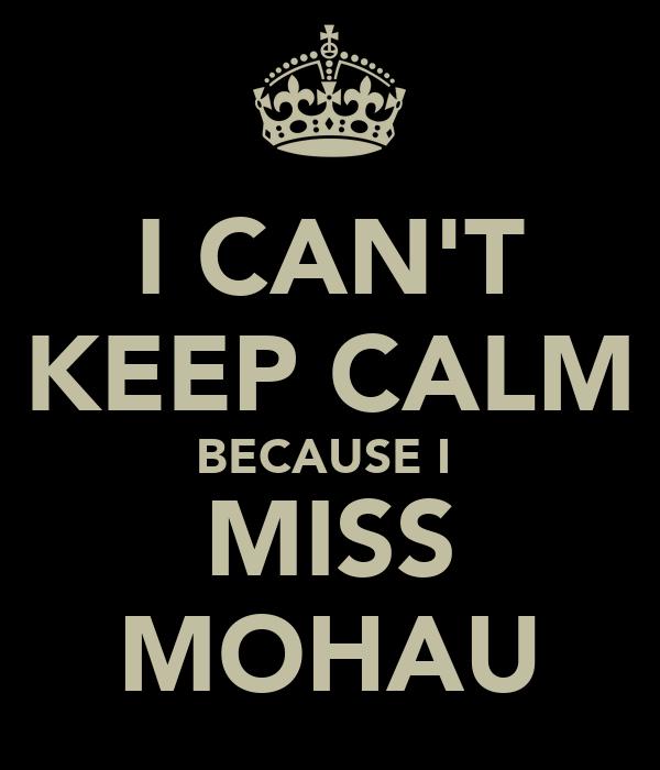 I CAN'T KEEP CALM BECAUSE I  MISS MOHAU