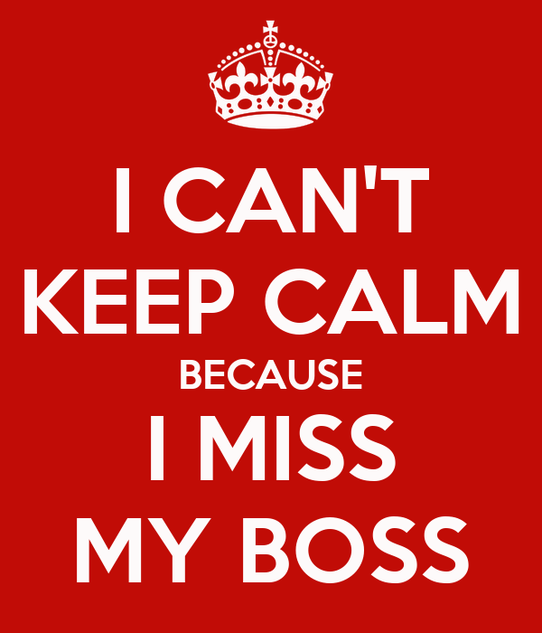 I CAN'T KEEP CALM BECAUSE I MISS MY BOSS