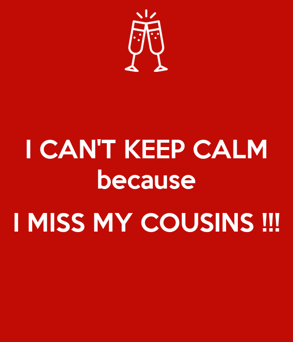 I CAN'T KEEP CALM because  I MISS MY COUSINS !!!