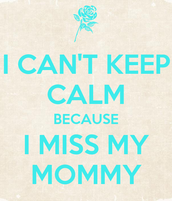 I CAN'T KEEP CALM BECAUSE I MISS MY MOMMY