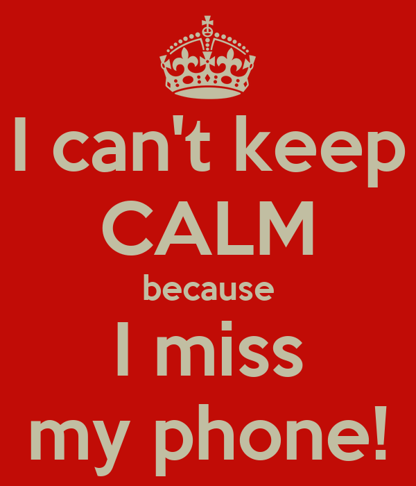 I can't keep CALM because I miss my phone!