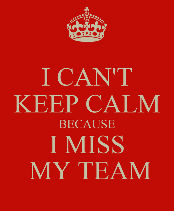 I CAN'T KEEP CALM BECAUSE I MISS  MY TEAM