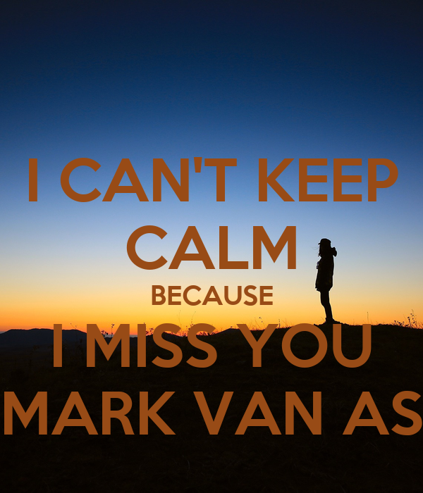 I CAN'T KEEP CALM BECAUSE I MISS YOU MARK VAN AS