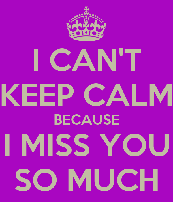I CAN'T KEEP CALM BECAUSE I MISS YOU SO MUCH