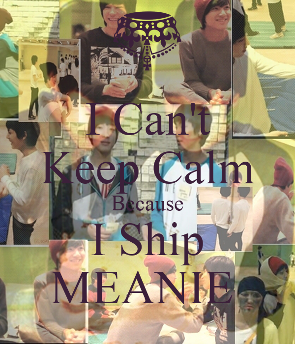 I Can't Keep Calm Because I Ship MEANIE