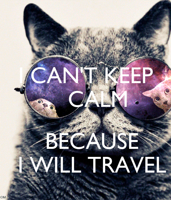 I CAN'T KEEP     CALM     BECAUSE     I WILL TRAVEL