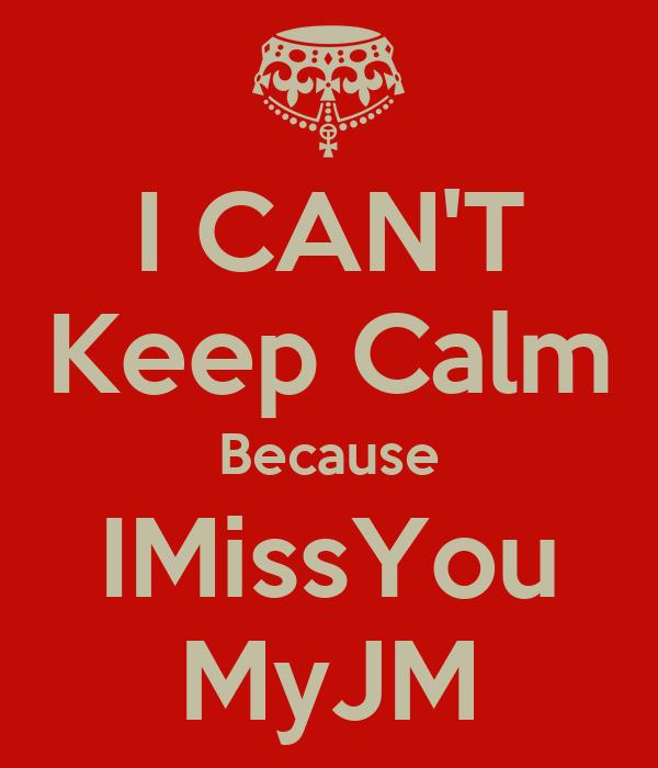 I CAN'T Keep Calm Because IMissYou MyJM