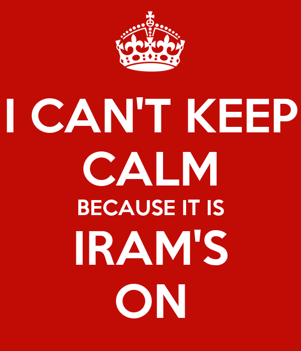 I CAN'T KEEP CALM BECAUSE IT IS IRAM'S ON
