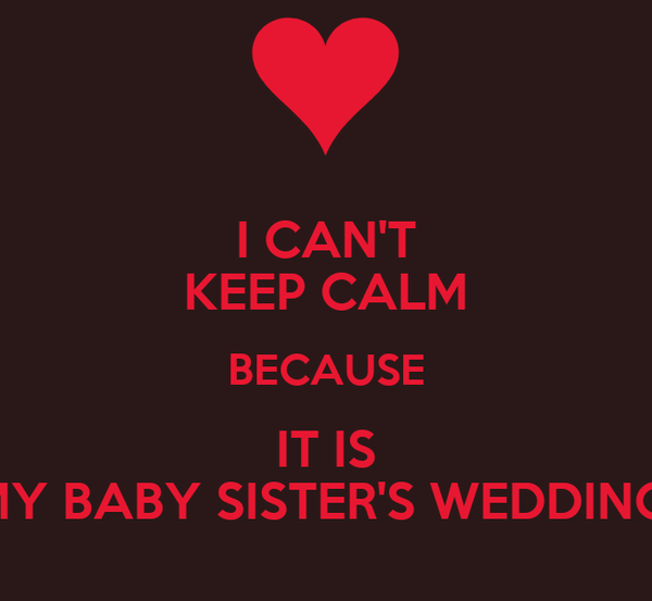 I CAN'T KEEP CALM BECAUSE IT IS MY BABY SISTER'S WEDDING!