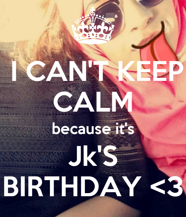 I CAN'T KEEP CALM because it's Jk'S BIRTHDAY <3