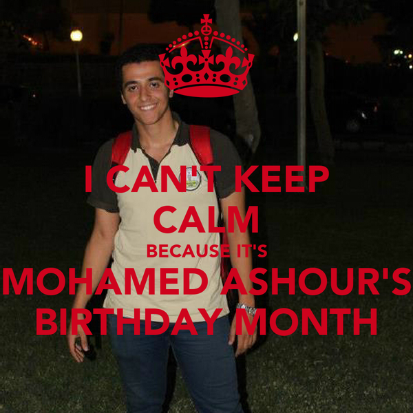 I CAN'T KEEP CALM BECAUSE IT'S MOHAMED ASHOUR'S BIRTHDAY MONTH