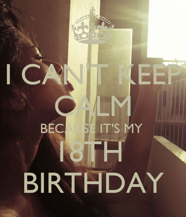 I CAN'T KEEP CALM BECAUSE IT'S MY  18TH  BIRTHDAY