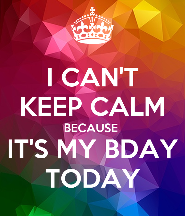 I CAN'T KEEP CALM BECAUSE  IT'S MY BDAY TODAY
