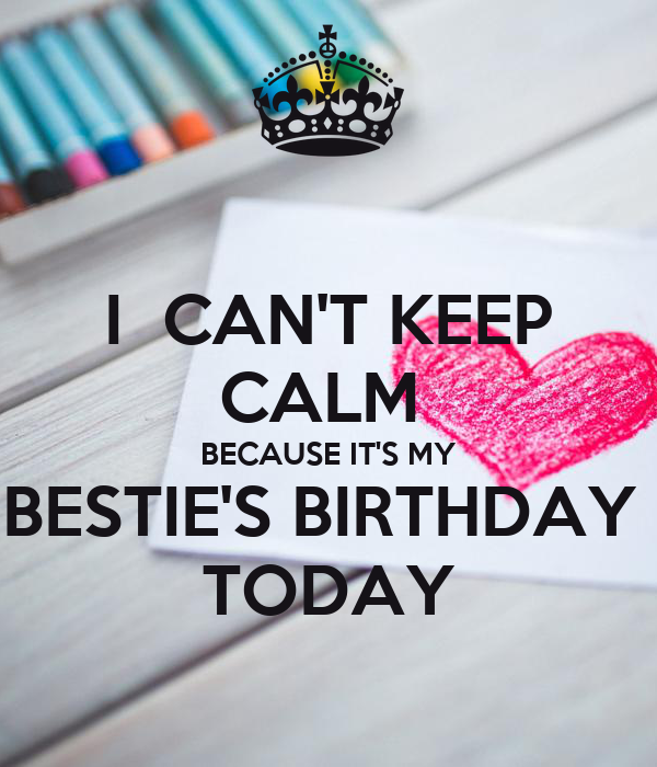 I  CAN'T KEEP CALM  BECAUSE IT'S MY BESTIE'S BIRTHDAY  TODAY