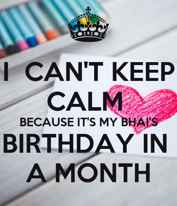 I  CAN'T KEEP CALM  BECAUSE IT'S MY BHAI'S BIRTHDAY IN  A MONTH