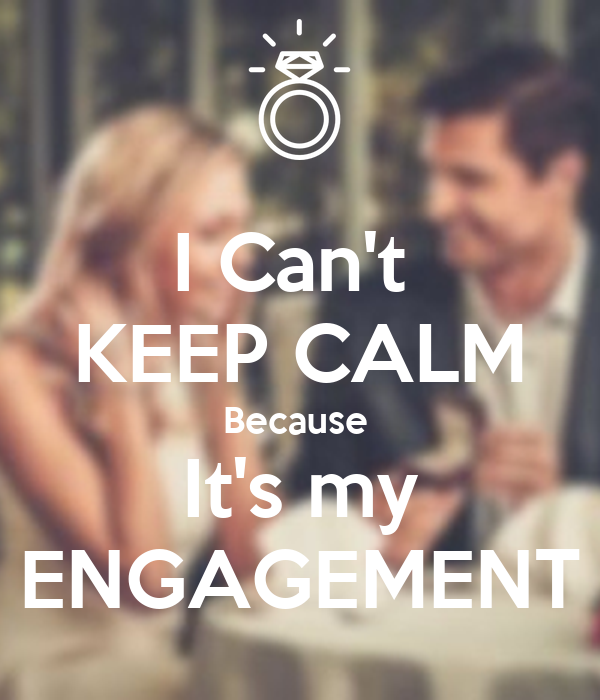 I Can't  KEEP CALM Because  It's my  ENGAGEMENT