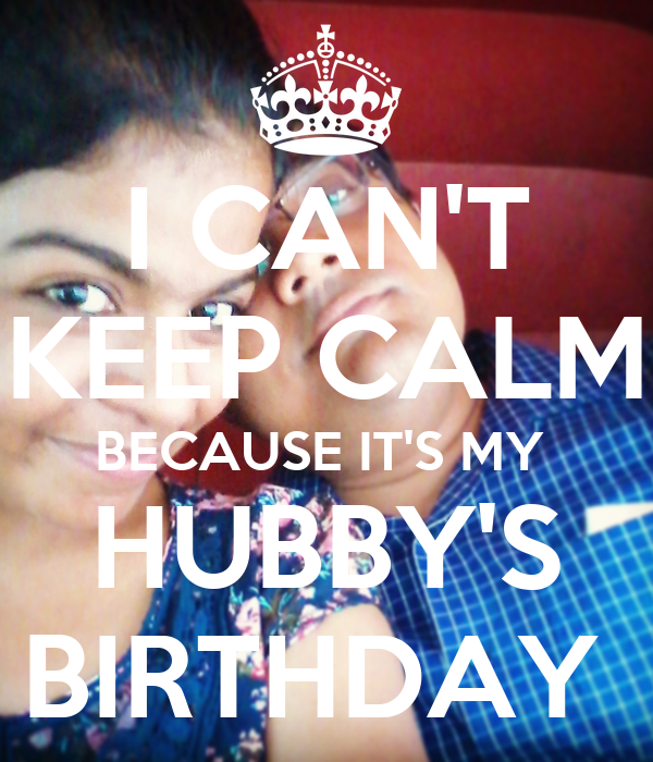 I CAN'T KEEP CALM BECAUSE IT'S MY  HUBBY'S BIRTHDAY