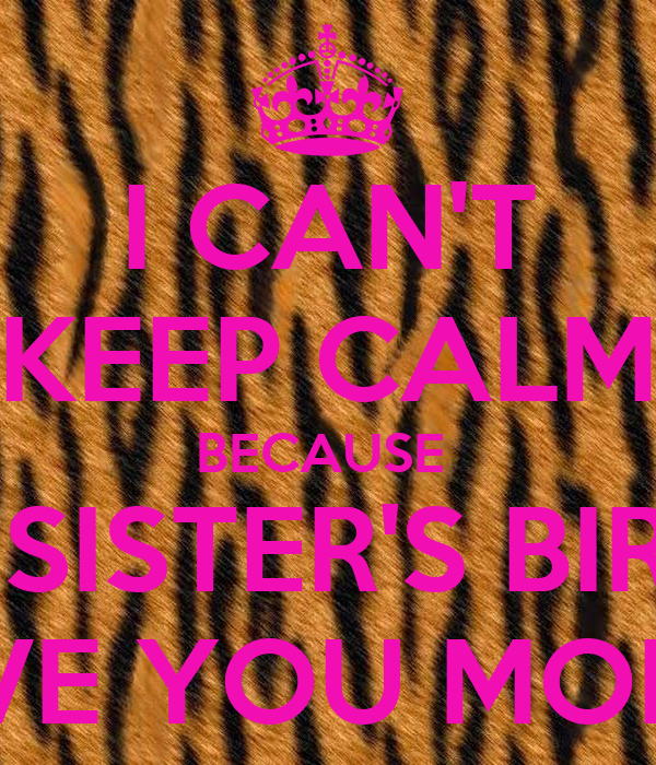 I CAN'T KEEP CALM BECAUSE  IT'S MY SISTER'S BIRTHDAY I LOVE YOU MONICA