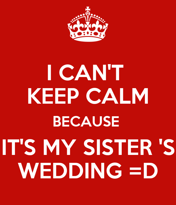I CAN'T  KEEP CALM BECAUSE  IT'S MY SISTER 'S WEDDING =D