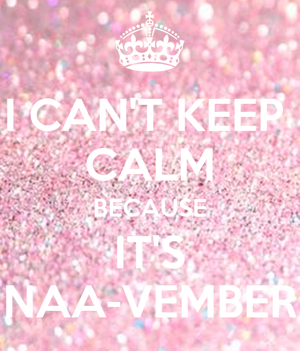 I CAN'T KEEP  CALM BECAUSE IT'S NAA-VEMBER