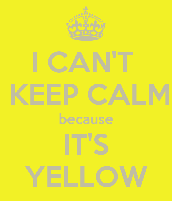 I CAN'T   KEEP CALM because IT'S YELLOW