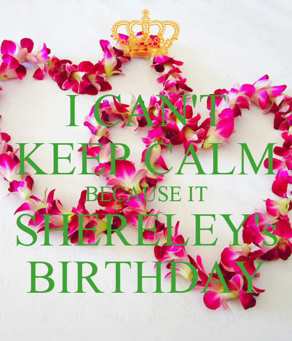 I CAN'T KEEP CALM BECAUSE IT SHERELEY's BIRTHDAY