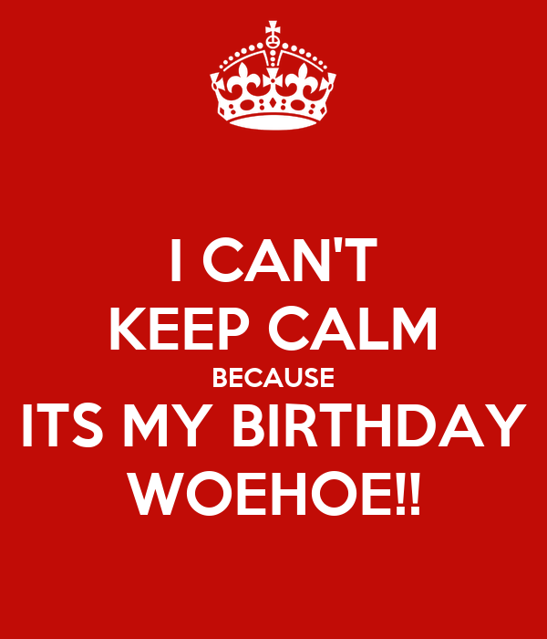 I CAN'T KEEP CALM BECAUSE ITS MY BIRTHDAY WOEHOE!!