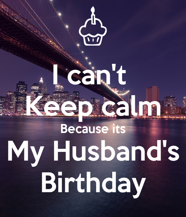 I can't  Keep calm Because its My Husband's Birthday