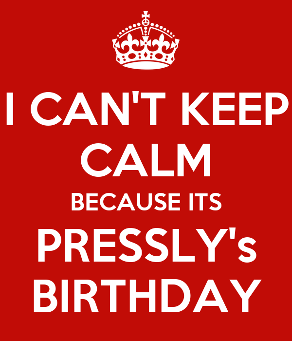I CAN'T KEEP CALM BECAUSE ITS PRESSLY's BIRTHDAY