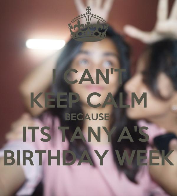 I CAN'T KEEP CALM BECAUSE  ITS TANYA'S  BIRTHDAY WEEK