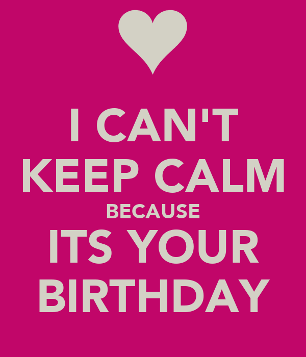 I CAN'T KEEP CALM BECAUSE ITS YOUR BIRTHDAY