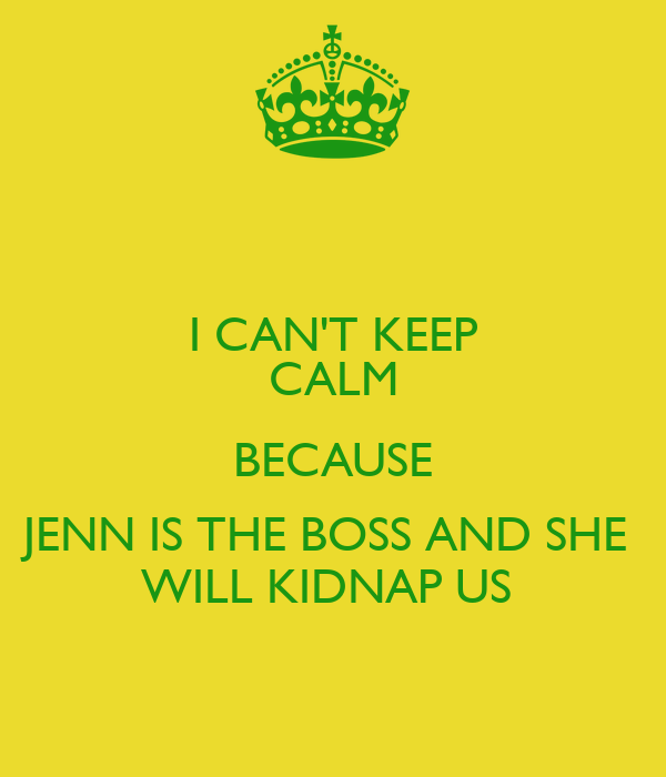 I CAN'T KEEP CALM BECAUSE JENN IS THE BOSS AND SHE  WILL KIDNAP US