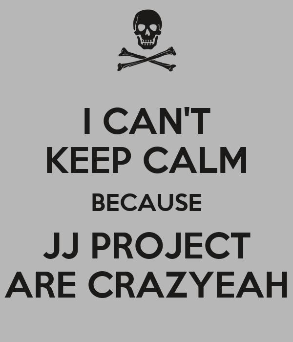 I CAN'T KEEP CALM BECAUSE JJ PROJECT ARE CRAZYEAH