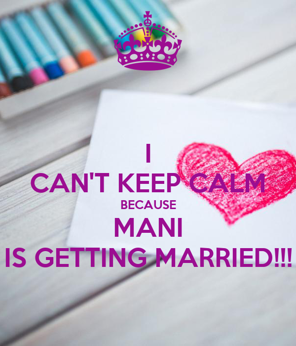 I CAN'T KEEP CALM BECAUSE MANI IS GETTING MARRIED!!!