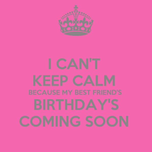 I CAN'T  KEEP CALM  BECAUSE MY BEST FRIEND'S  BIRTHDAY'S COMING SOON