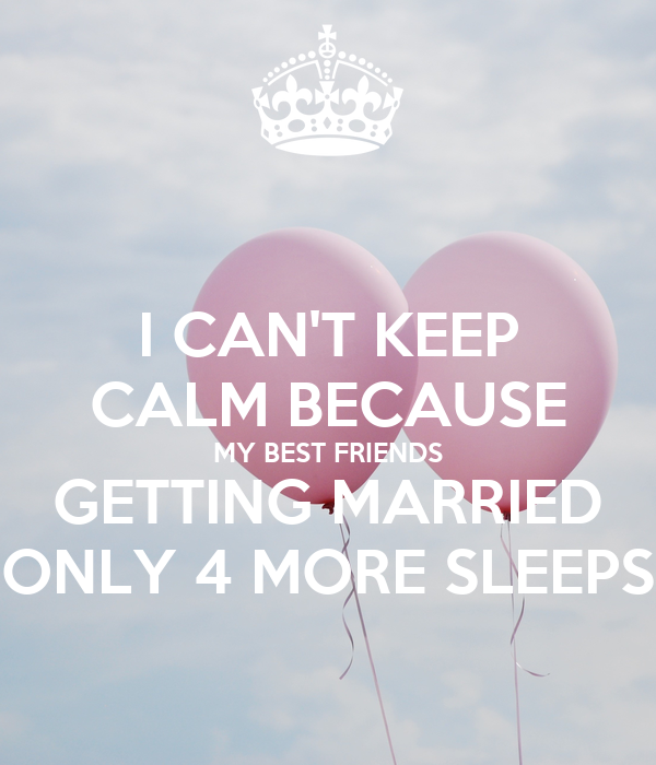 I CAN'T KEEP CALM BECAUSE MY BEST FRIENDS GETTING MARRIED