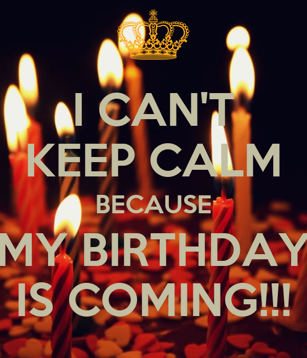 I CAN'T KEEP CALM BECAUSE MY BIRTHDAY IS COMING!!!