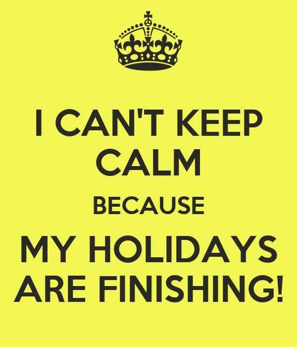 I CAN'T KEEP CALM BECAUSE MY HOLIDAYS ARE FINISHING!