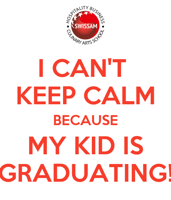 I CAN'T  KEEP CALM BECAUSE MY KID IS GRADUATING!