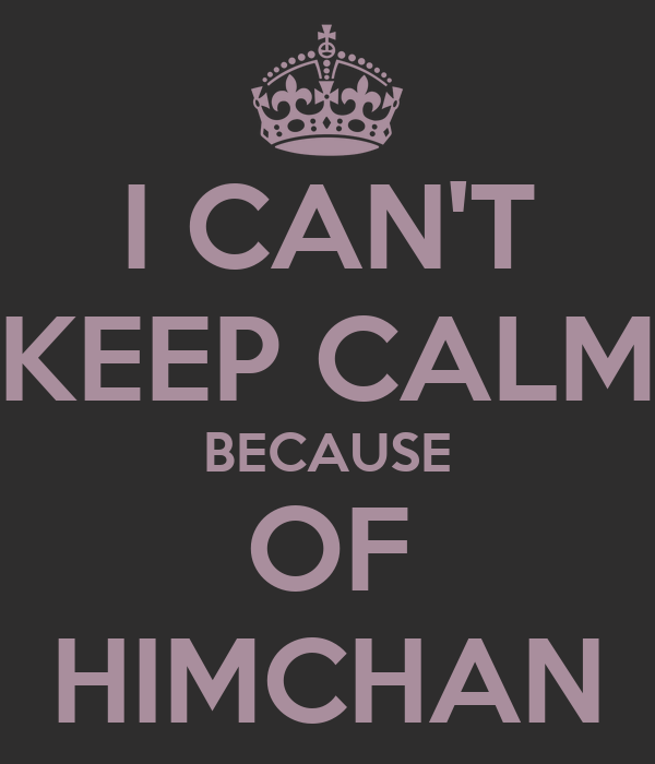 I CAN'T KEEP CALM BECAUSE OF HIMCHAN
