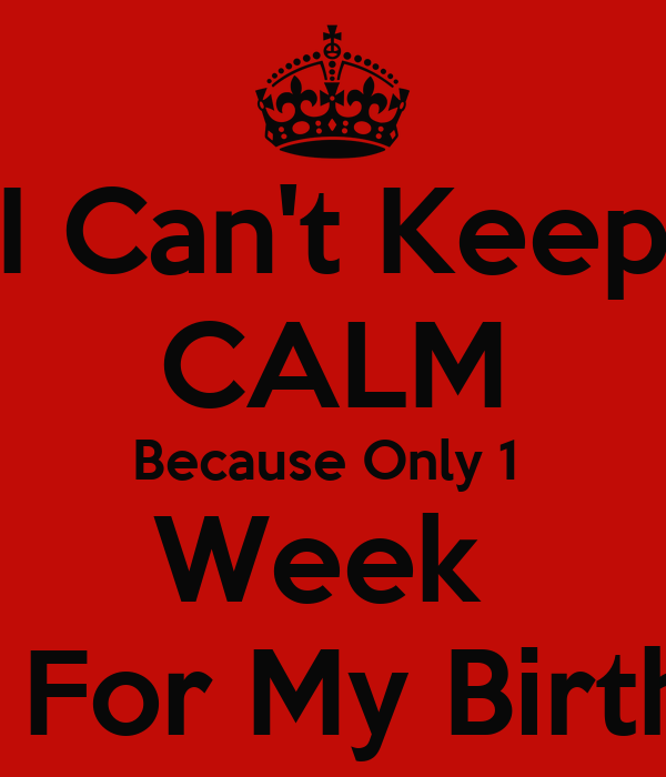 I Can't Keep CALM Because Only 1  Week  Left For My Birthday