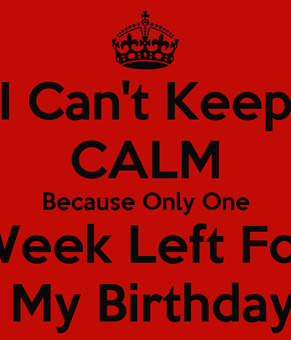 I Can't Keep CALM Because Only One Week Left For  My Birthday