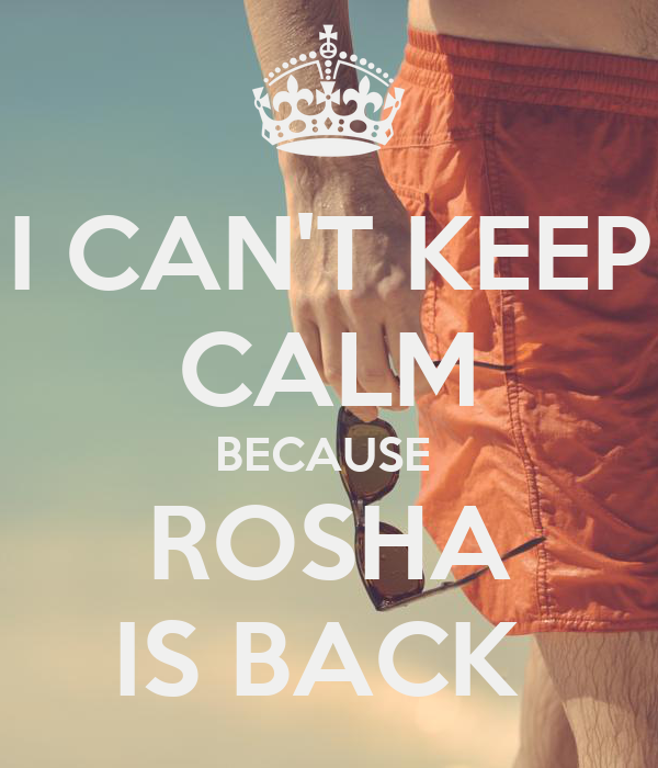 I CAN'T KEEP CALM BECAUSE  ROSHA IS BACK