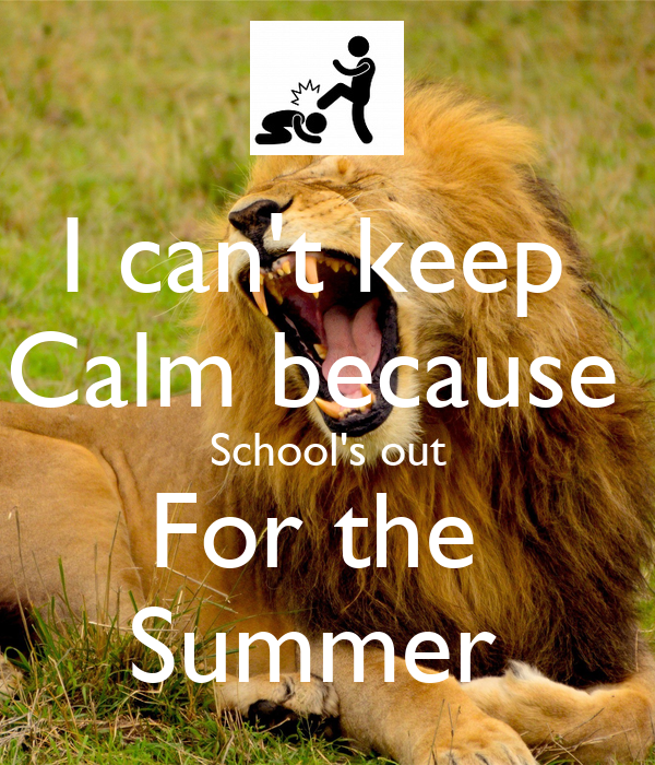 I can't keep  Calm because  School's out For the  Summer