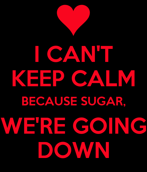 I CAN'T KEEP CALM BECAUSE SUGAR, WE'RE GOING DOWN