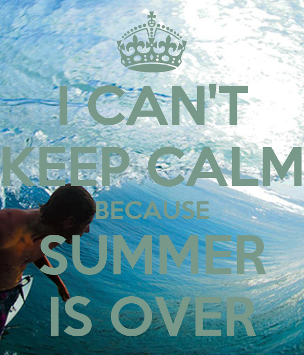 I CAN'T KEEP CALM BECAUSE SUMMER IS OVER